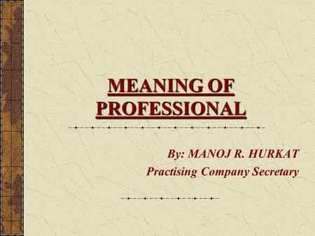 MEANING OF PROFESSIONAL By: MANOJ R. HURKAT Practising Company Secretary.