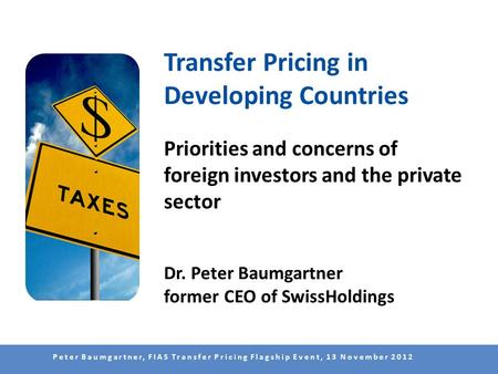 Peter Baumgartner, FIAS Transfer Pricing Flagship Event, 13 November 2012 Transfer Pricing in Developing Countries Priorities and concerns of foreign investors.