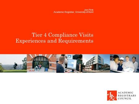 Tier 4 Compliance Visits Experiences and Requirements Jon Pink Academic Registrar, University of Kent.