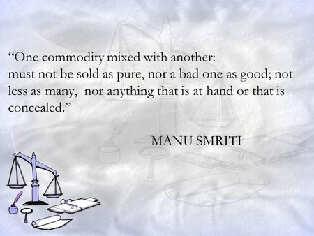 """One commodity mixed with another: must not be sold as pure, nor a bad one as good; not less as many, nor anything that is at hand or that is concealed."""