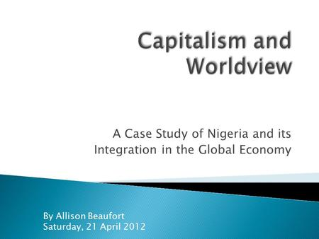 A Case Study of Nigeria and its Integration in the Global Economy By Allison Beaufort Saturday, 21 April 2012.