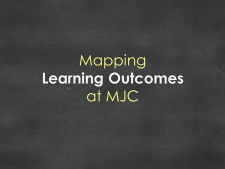 Mapping Learning Outcomes at MJC. COURSE LEVEL OUTCOMES Connecting course outcomes to higher level outcomes.