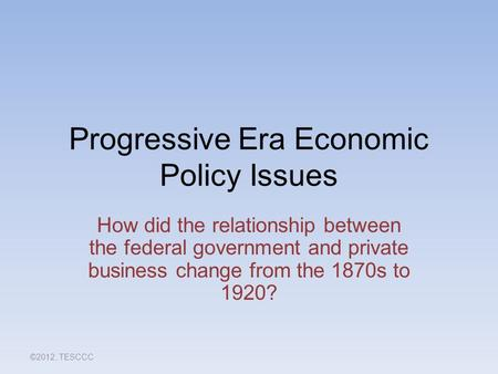 Progressive Era Economic Policy Issues How did the relationship between the federal government and private business change from the 1870s to 1920? ©2012,