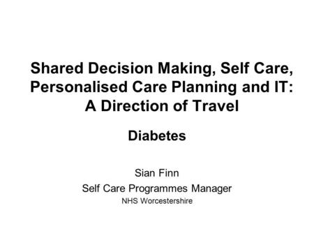 Shared Decision Making, Self Care, Personalised Care Planning and IT: A Direction of Travel Diabetes Sian Finn Self Care Programmes Manager NHS Worcestershire.