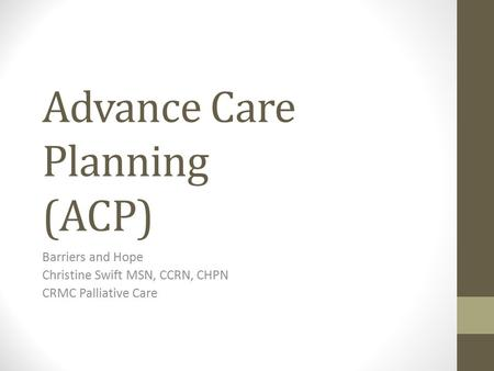 Advance Care Planning (ACP) Barriers and Hope Christine Swift MSN, CCRN, CHPN CRMC Palliative Care.