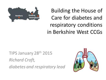 Building the House of Care for diabetes and respiratory conditions in Berkshire West CCGs TIPS January 28 th 2015 Richard Croft, diabetes and respiratory.