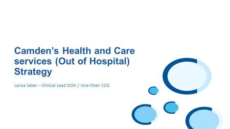 Lance Saker – Clinical Lead OOH / Vice-Chair CCG Camden's Health and Care services (Out of Hospital) Strategy.