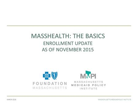 MARCH 2016MASSACHUSETTS MEDICAID POLICY INSTITUTE MASSHEALTH: THE BASICS ENROLLMENT UPDATE AS OF NOVEMBER 2015.