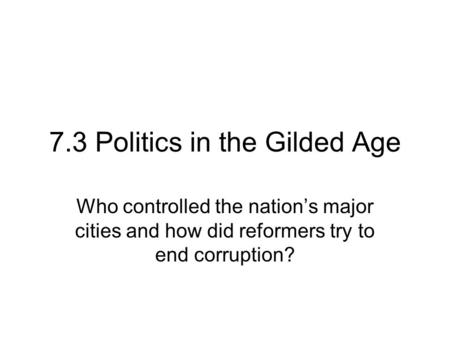 7.3 Politics in the Gilded Age Who controlled the nation's major cities and how did reformers try to end corruption?