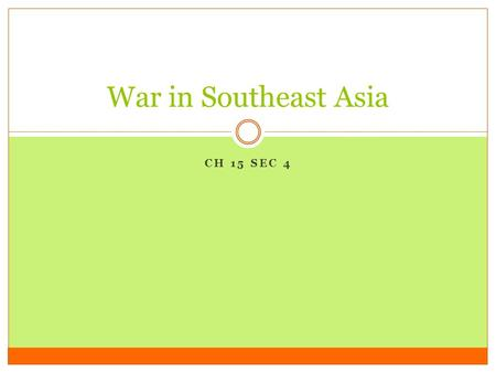 CH 15 SEC 4 War in Southeast Asia I. Indochina After World War 2 The French had controlled much of Indochina from the 1800's until World War 2. During.