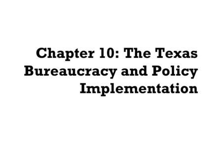 Chapter 10: The Texas Bureaucracy and Policy Implementation.