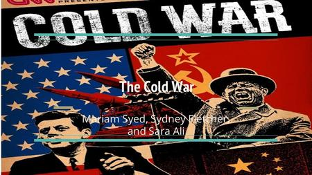 The Cold War Mariam Syed, Sydney Fletcher, and Sara Ali.