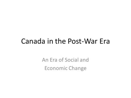 Canada in the Post-War Era An Era of Social and Economic Change.