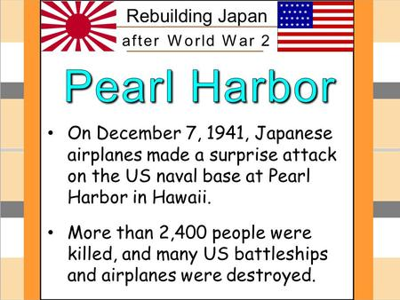 Pearl Harbor On December 7, 1941, Japanese airplanes made a surprise attack on the US naval base at Pearl Harbor in Hawaii. More than 2,400 people were.