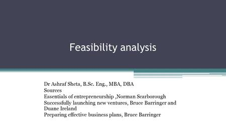 Feasibility analysis Dr Ashraf Sheta, B.Sc. Eng., MBA, DBA Sources Essentials of entrepreneurship,Norman Scarborough Successfully launching new ventures,