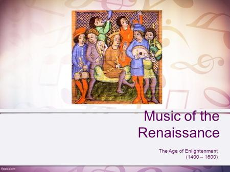 Music of the Renaissance The Age of Enlightenment (1400 – 1600)