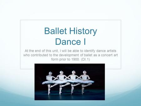 Ballet History Dance I At the end of this unit, I will be able to identify dance artists who contributed to the development of ballet as a concert art.