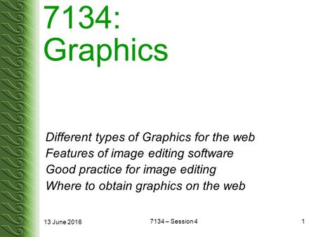13 June 2016 7134 – Session 41 7134: Graphics Different types of Graphics for the web Features of image editing software Good practice for image editing.