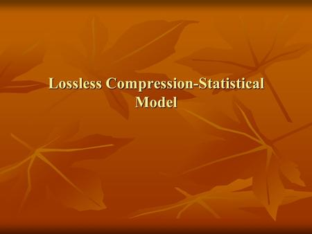Lossless Compression-Statistical Model Lossless Compression One important to note about entropy is that, unlike the thermodynamic measure of entropy,