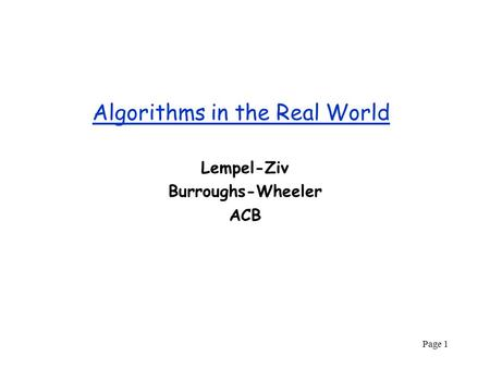 Page 1 Algorithms in the Real World Lempel-Ziv Burroughs-Wheeler ACB.