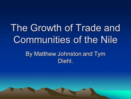 The Growth of Trade and Communities of the Nile By Matthew Johnston and Tym Diehl.