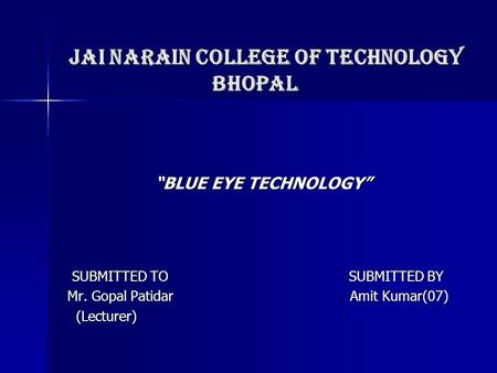 "JAI NARAIN COLLEGE OF TECHNOLOGY BHOPAL JAI NARAIN COLLEGE OF TECHNOLOGY BHOPAL ""BLUE EYE TECHNOLOGY"" ""BLUE EYE TECHNOLOGY"" SUBMITTED TO SUBMITTED BY SUBMITTED."