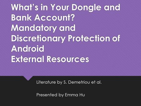 What's in Your Dongle and Bank Account? Mandatory and Discretionary Protection of Android External Resources Literature by S. Demetriou et al. Presented.
