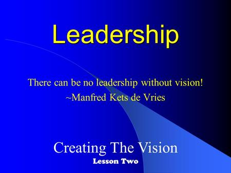Leadership There can be no leadership without vision! ~Manfred Kets de Vries Creating The Vision Lesson Two.