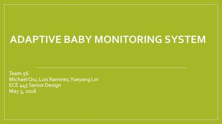 ADAPTIVE BABY MONITORING SYSTEM Team 56 Michael Qiu, Luis Ramirez, Yueyang Lin ECE 445 Senior Design May 3, 2016.