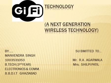 BY….. SU BMITTED TO… MANVENDRA SINGH 1003531053 Mr. R.A. AGARWALA B.TECH (3 rd YEAR) Mrs. SHILPI PATIL ELECTRONICS & COMM. B.B.D.I.T GHAZIABAD.