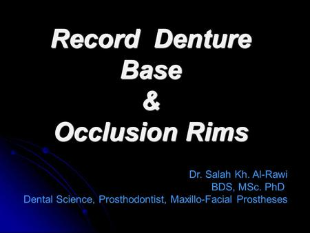 Record Denture Base & Occlusion Rims Dr. Salah Kh. Al-Rawi BDS, MSc. PhD Dental Science, Prosthodontist, Maxillo-Facial Prostheses.