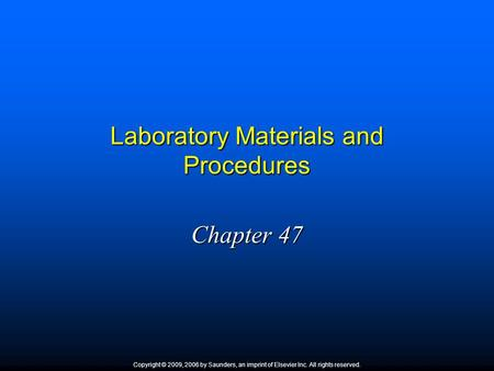 Laboratory Materials and Procedures Chapter 47 Copyright © 2009, 2006 by Saunders, an imprint of Elsevier Inc. All rights reserved.
