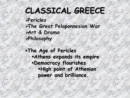 CLASSICAL GREECE  Pericles  The Great Peloponnesian War  Art & Drama  Philosophy  The Age of Pericles  Athens expands its empire  Democracy flourishes.