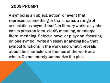 2009 PROMPT A symbol is an object, action, or event that represents something or that creates a range of associations beyond itself. In literary works.