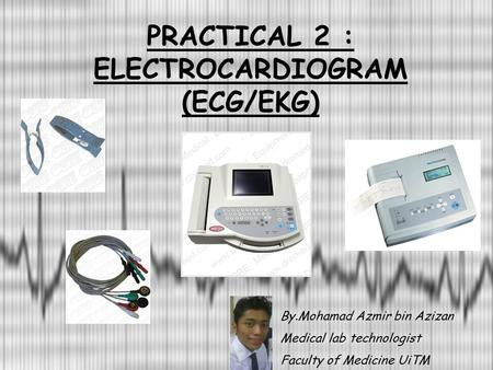 PRACTICAL 2 : ELECTROCARDIOGRAM (ECG/EKG) By.Mohamad Azmir bin Azizan Medical lab technologist Faculty of Medicine UiTM.