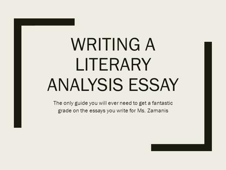 WRITING A LITERARY ANALYSIS ESSAY The only guide you will ever need to get a fantastic grade on the essays you write for Ms. Zamanis.