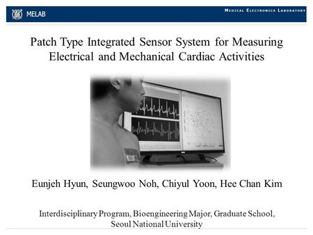 Patch Type Integrated Sensor System for Measuring Electrical and Mechanical Cardiac Activities Eunjeh Hyun, Seungwoo Noh, Chiyul Yoon, Hee Chan Kim Interdisciplinary.