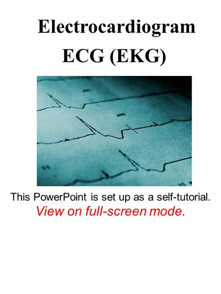 ECG (EKG) Electrocardiogram This PowerPoint is set up as a self-tutorial. View on full-screen mode.