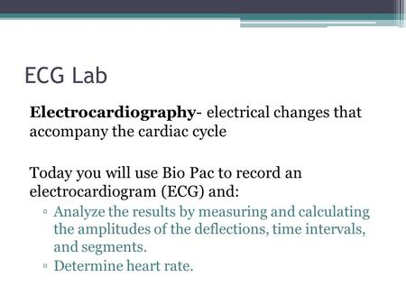 ECG Lab Electrocardiography- electrical changes that accompany the cardiac cycle Today you will use Bio Pac to record an electrocardiogram (ECG) and: ▫Analyze.