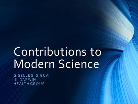 Contributions to Modern Science GISELLE S. SIGUA III-DARWIN HEALTH GROUP.