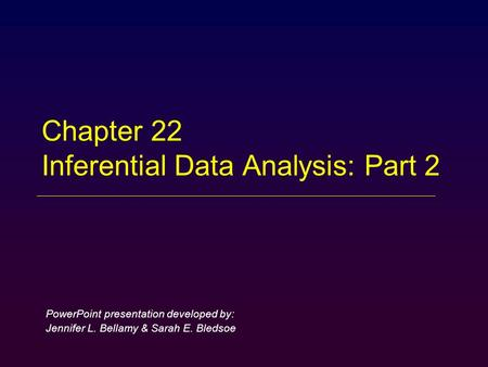 Chapter 22 Inferential Data Analysis: Part 2 PowerPoint presentation developed by: Jennifer L. Bellamy & Sarah E. Bledsoe.