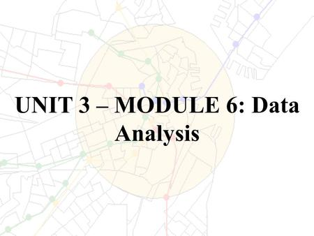 UNIT 3 – MODULE 6: Data Analysis. TERMINOLOGY There are several terms that are important to know when discussing data analysis: – Entity – an individual.
