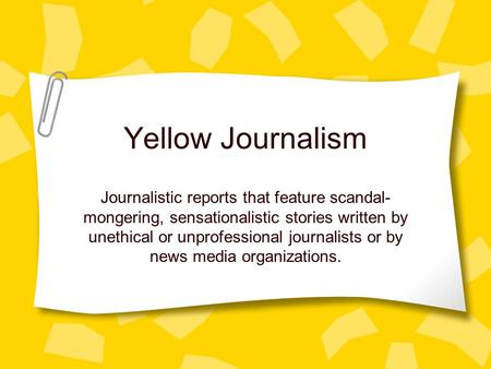 Yellow Journalism Journalistic reports that feature scandal- mongering, sensationalistic stories written by unethical or unprofessional journalists or.