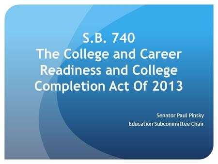 S.B. 740 The College and Career Readiness and College Completion Act Of 2013 Senator Paul Pinsky Education Subcommittee Chair.