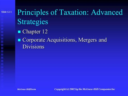 McGraw-Hill/Irwin Copyright (c) 2002 by the McGraw-Hill Companies Inc Principles of Taxation: Advanced Strategies Chapter 12 Chapter 12 Corporate Acquisitions,