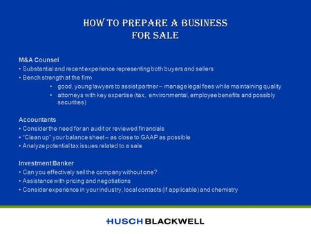 HOW TO PREPARE A BUSINESS FOR SALE M&A Counsel Substantial and recent experience representing both buyers and sellers Bench strength at the firm good,