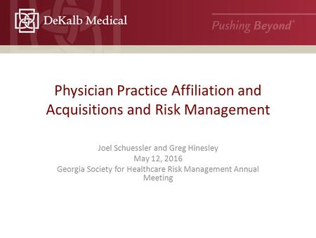 Physician Practice Affiliation and Acquisitions and Risk Management Joel Schuessler and Greg Hinesley May 12, 2016 Georgia Society for Healthcare Risk.