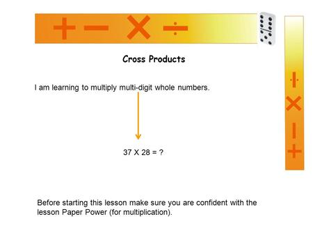 Cross Products I am learning to multiply multi-digit whole numbers. 37 X 28 = ? Before starting this lesson make sure you are confident with the lesson.