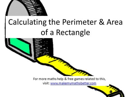 Calculating the Perimeter & Area of a Rectangle For more maths help & free games related to this, visit: www.makemymathsbetter.comwww.makemymathsbetter.com.