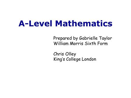 A-Level Mathematics Prepared by Gabrielle Taylor William Morris Sixth Form Chris Olley King's College London.